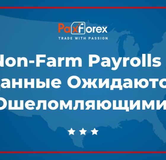 Non-Farm Payrolls – Данные Ожидаются Ошеломляющими!1